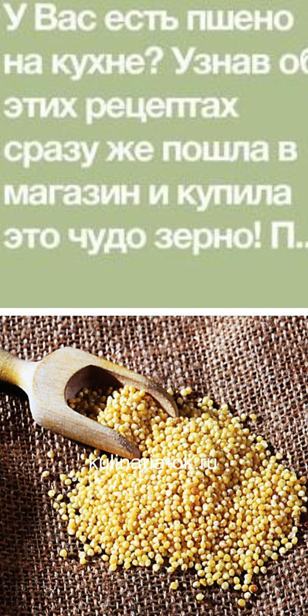 У Вас есть пшено на кухне? Узнав об этих рецептах сразу же пошла в магазин и купила это чудо зерно!